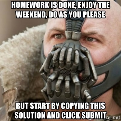 Bane - homework is done, enjoy the weekend, do as you please but start by copying this solution and click submit
