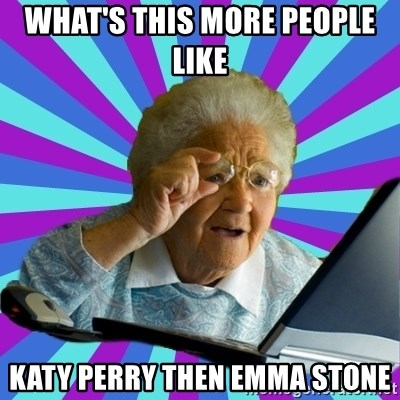old lady - WHAT'S THIS MORE PEOPLE LIKE  KATY PERRY THEN EMMA STONE