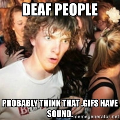 sudden realization guy - Deaf people PROBABLY think that .gifs have sound.
