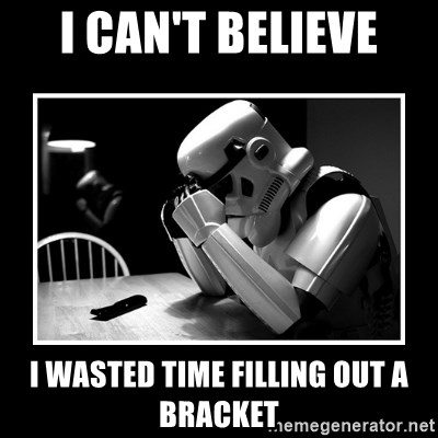 Sad Trooper - I can't believe I wasted time filling out a bracket