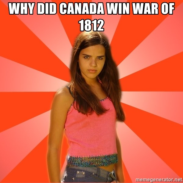 Jealous Girl - WHY DID CANADA WIN WAR OF 1812