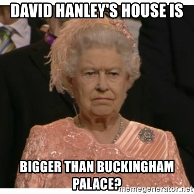 Unimpressed Queen - DAVID HANLEY'S HOUSE IS BIGGER THAN BUCKINGHAM PALACE?