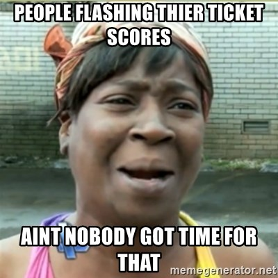 Ain't Nobody got time fo that - people flashing thier ticket scores aint nobody got time for that
