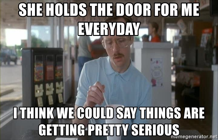 Things are getting pretty Serious (Napoleon Dynamite) - she holds the door for me everyday i think we could say things are getting pretty serious