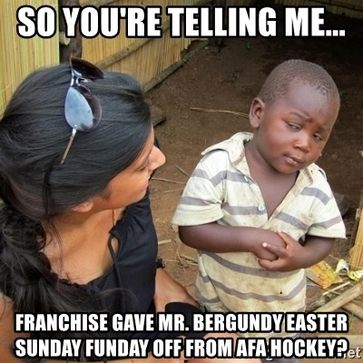 skeptical black kid - So you're telling me... Franchise gave mr. BErgundy Easter Sunday funday off from afa hockey?