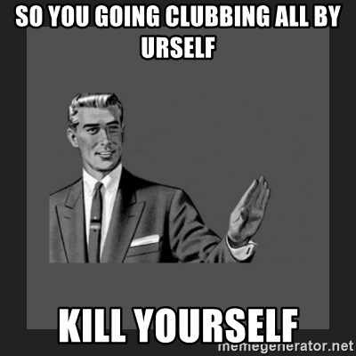 kill yourself guy blank - So you going Clubbing all by urself Kill yourself