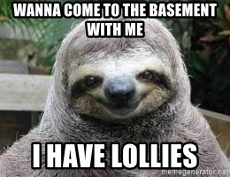 Sexual Sloth - WANNA COME TO THE BASEMENT WITH ME  I HAVE LOLLIES