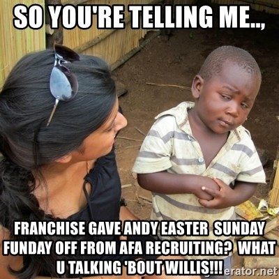 skeptical black kid - So you'rE telling me.., Franchise gave Andy Easter  Sunday funday off from afa recruiting?  What u talking 'bout Willis!!!