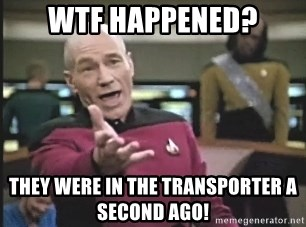 Picard Wtf - wtf happened? they were in the transporter a second ago!