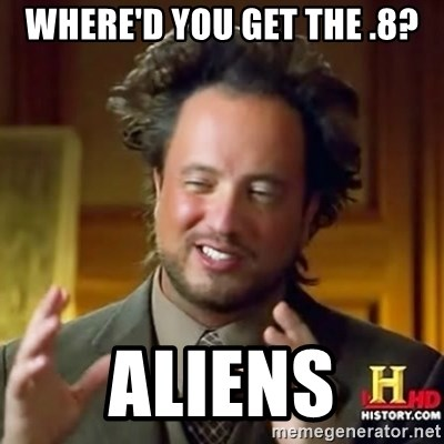ancient alien guy - WHERE'D YOU GET THE .8? ALIENS