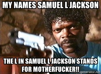 Pulp Fiction - MY NAMES SAMUEL L JACKSON  THE L IN SAMUEL L JACKSON STANDS FOR MOTHERFUCKER!!