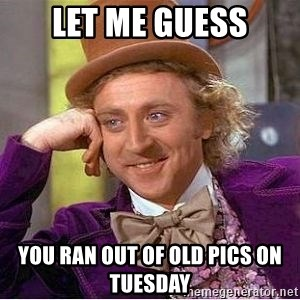 Willy Wonka - LET ME GUESS YOU RAN OUT OF OLD PICS ON TUESDAY