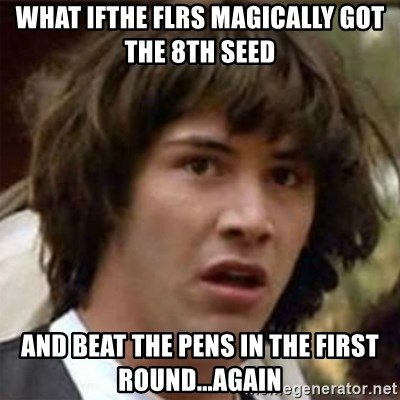 what if meme - What ifthe flrs magically got the 8th seed and beat the pens in the first round...again