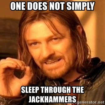 One Does Not Simply - One does not simply Sleep through the jackhammers