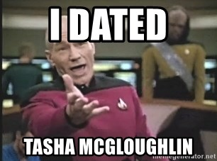 Captain Picard - I DATED  TASHA MCGLOUGHLIN