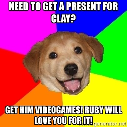 Advice Dog - need to get a present for clay? get him videogames! Ruby will love you for it!