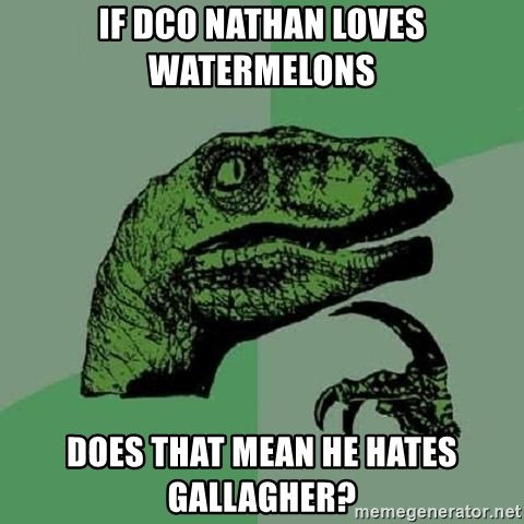 Philosoraptor - If DCO nathan loves WATERMELONS Does that mean he hates Gallagher?