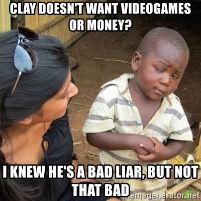 Skeptical 3rd World Kid - clay doesn't want videogames or money? i knew he's a bad liar, but not that bad