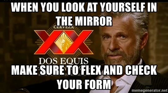 Dos Equis Man - When you look at yourself in the mIrroR Make sure to flex and check your form