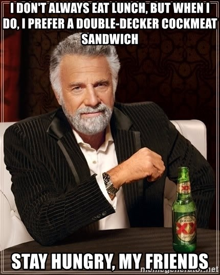 The Most Interesting Man In The World - i don't always eat lunch, BUT WHEN I DO, I PREFER A DOUBLE-DECKER COCKMEAT SANDWICH stay hungry, my friends