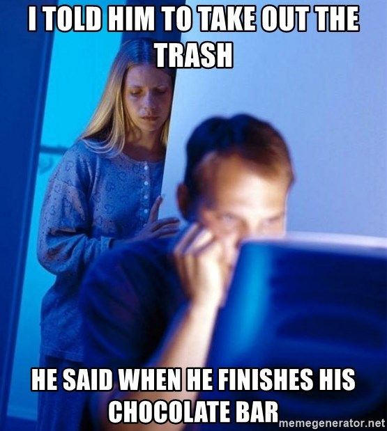Redditors Wife - i told him to take out the trash he said when he finishes his chocolate bar