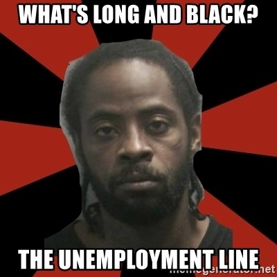 Things Black Guys Never Say - What's long aNd black? The unemployment line