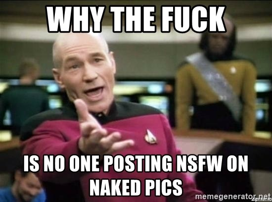 Why the fuck - Why the fuck Is no one posting nsfw on Naked pics