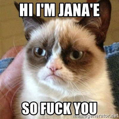 Grumpy Cat  - hi I'm Jana'e so fuck you