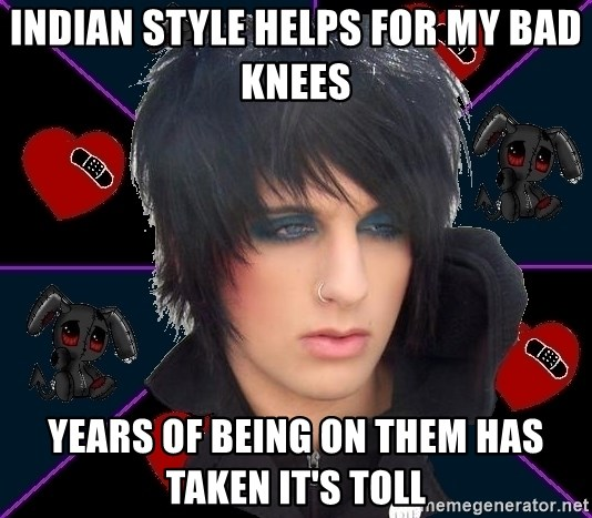 Emo Oldfag - indian style helps for my bad knees years of being on them has taken it's toll