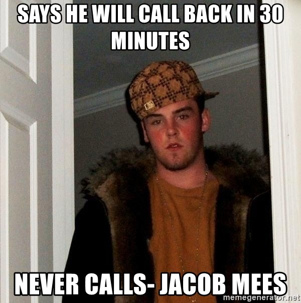 Scumbag Steve - says he will call back in 30 minutes never calls- jacob mees