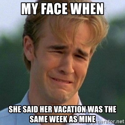 90s Problems - my face when she said her vacation was the same week as mine