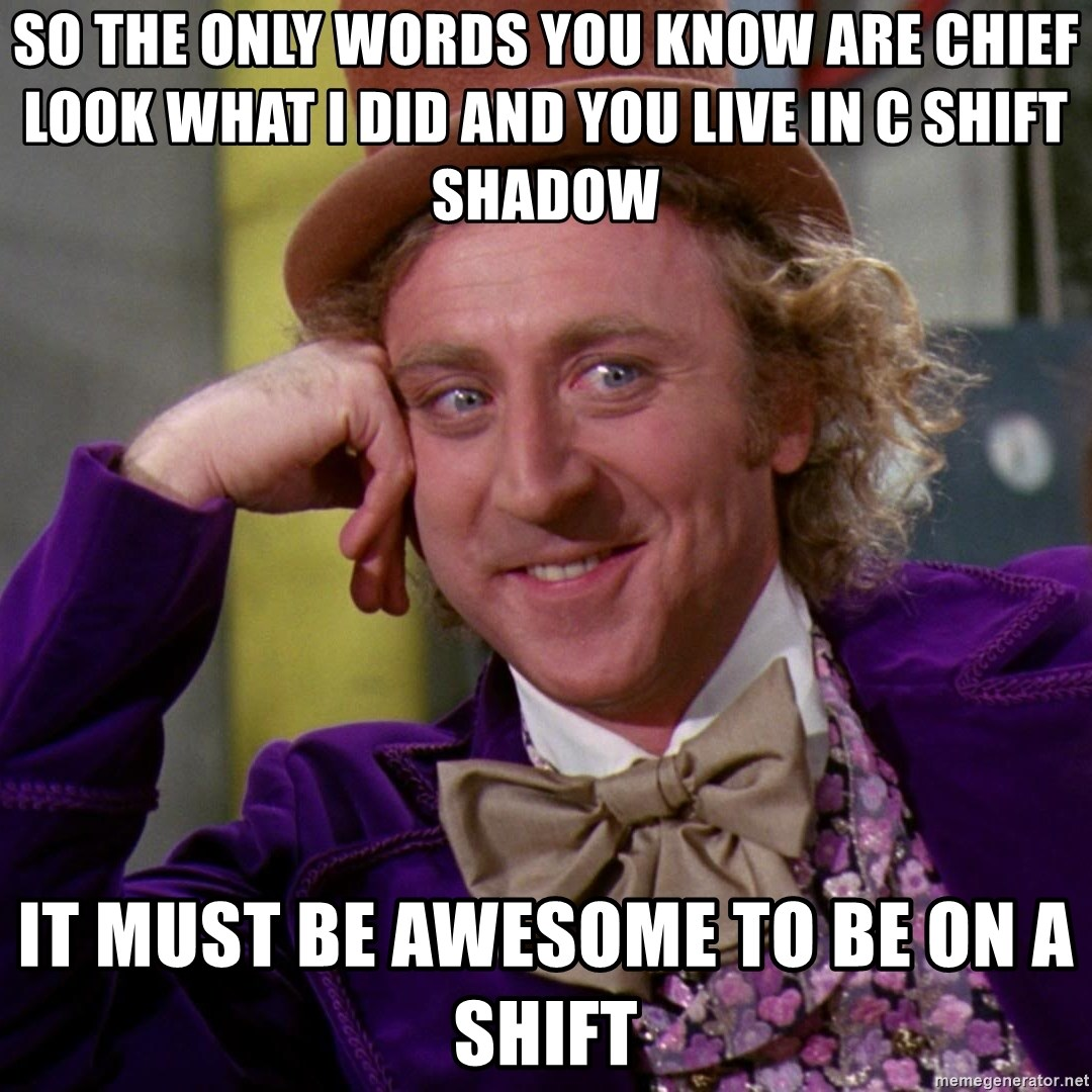 Willy Wonka - So the only wOrds You Know are chief look what I DiD and You lIve in c shift shadow It must be awesome to be on a shift