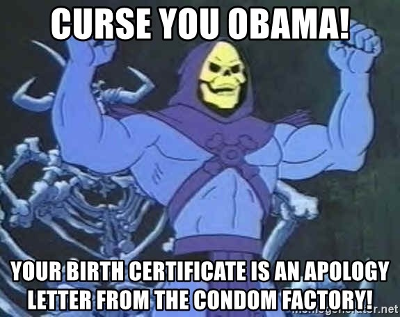 Skeletor - Curse you Obama! Your birth certificate is an apology letter from the condom factory!