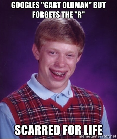 """Bad Luck Brian - Googles """"gary oldman"""" but forgets the """"r"""" scarred for life"""