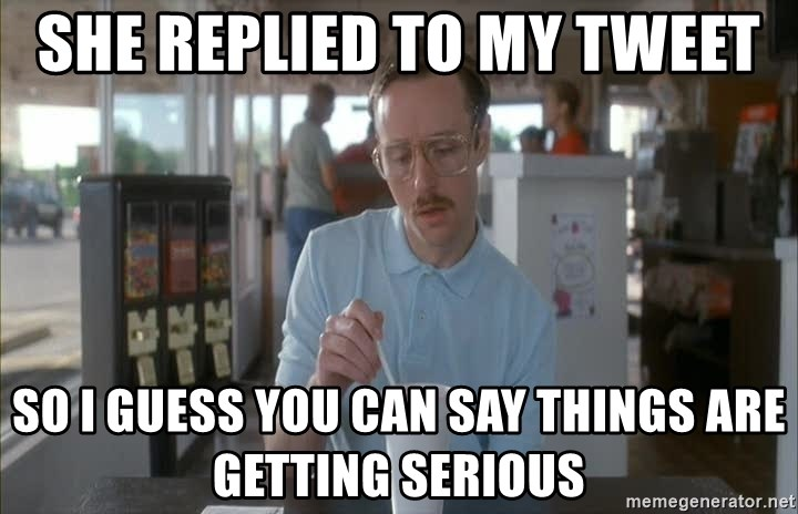 Things are getting pretty Serious (Napoleon Dynamite) - She replied to my tweet so i guess you can say things are getting serious