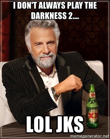 The Most Interesting Man In The World - I don't always play the darkness 2.... lol jks