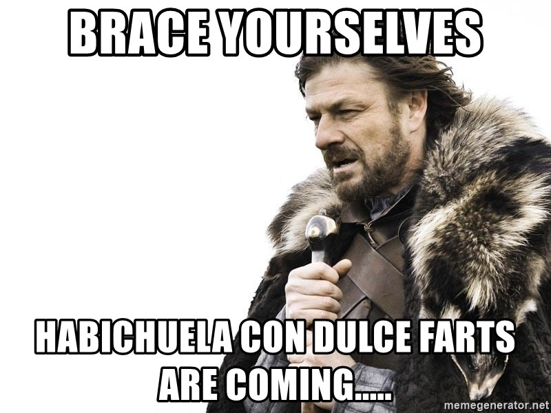 Winter is Coming - Brace yourselves Habichuela con dulce farts are coming.....