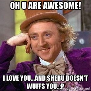 Willy Wonka - Oh u are awesome!  i love you...and sheru doesn't wuffs you..:P