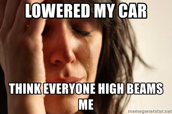 First World Problems - LOWERED MY CAR THINK EVERYONE HIGH BEAMS ME