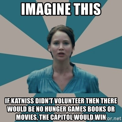 I VOLUNTEER - IMAGINE THIS IF KATNISS DIDN'T VOLUNTEER THEN THERE WOULD BE NO HUNGER GAMES BOOKS OR MOVIES, THE CAPITOL WOULD WIN