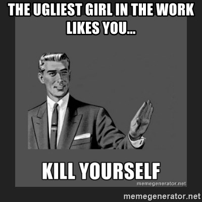 kill yourself guy - THE UGLIEST GIRL IN THE WORK LIKES YOU...