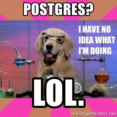 I have no idea what I'm doing dog - POstgres? lol.