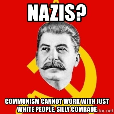 Stalin Says - nazis? communism cannot work with just white people, silly comrade
