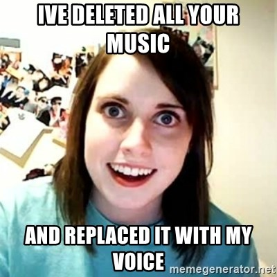 Overly Attached Girlfriend 2 - IVE DELETED ALL YOUR MUSIC  AND REPLACED IT WITH MY VOICE