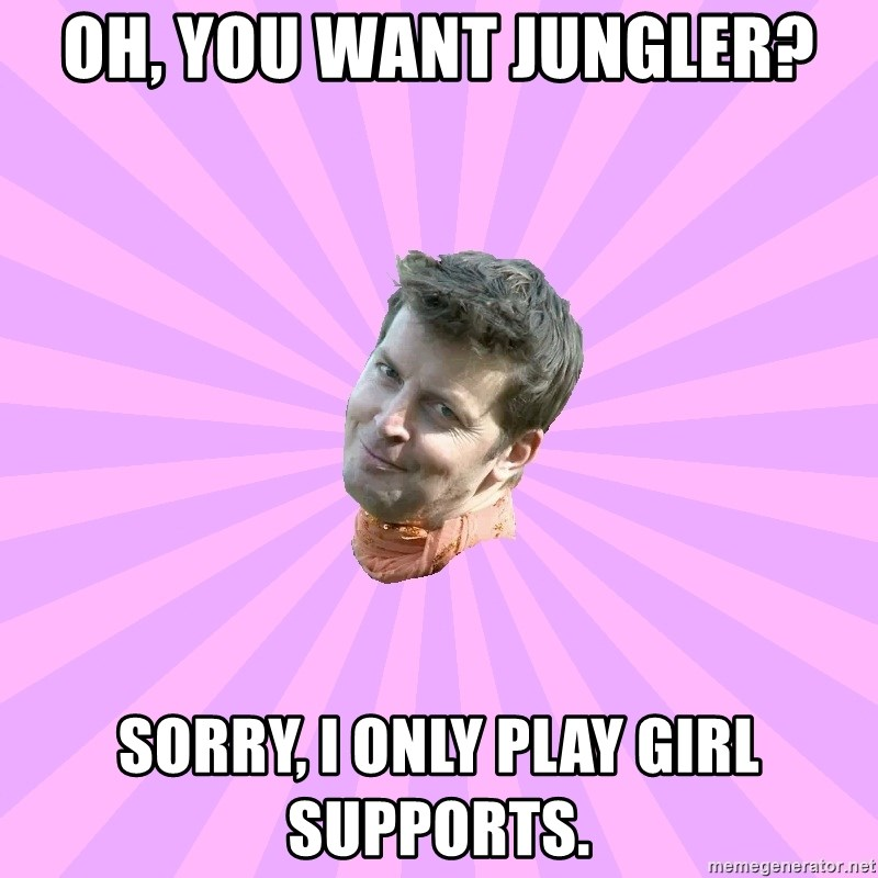 Sassy Gay Friend - Oh, you want jungler? sorry, I only play girl supports.