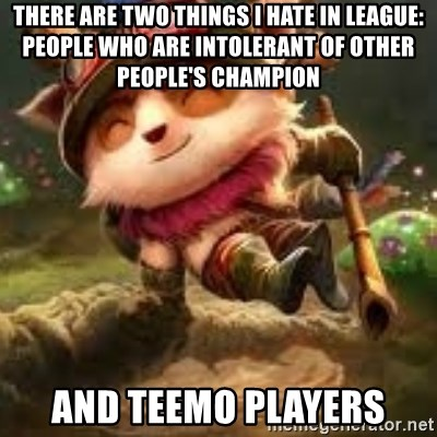 Jerk teemo - there are two things I hate in League:   People who are intolerant of other people's champion and teemo players