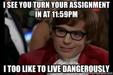 I too like to live dangerously - i see you turn your assignment in at 11:59pm
