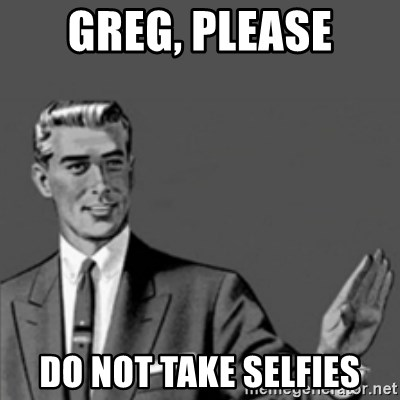 Correction Guy - GREG, PLEASE DO NOT TAKE SELFIES