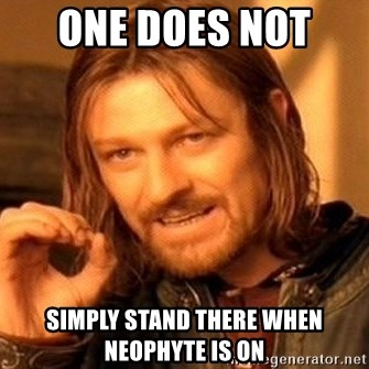 One Does Not Simply - one does not  simply stand there when Neophyte is on