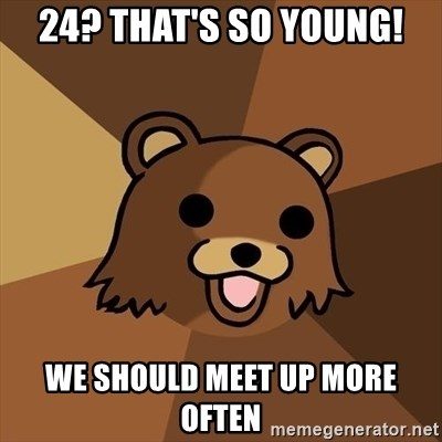 Pedobear - 24? That's so young! We should meet up more often
